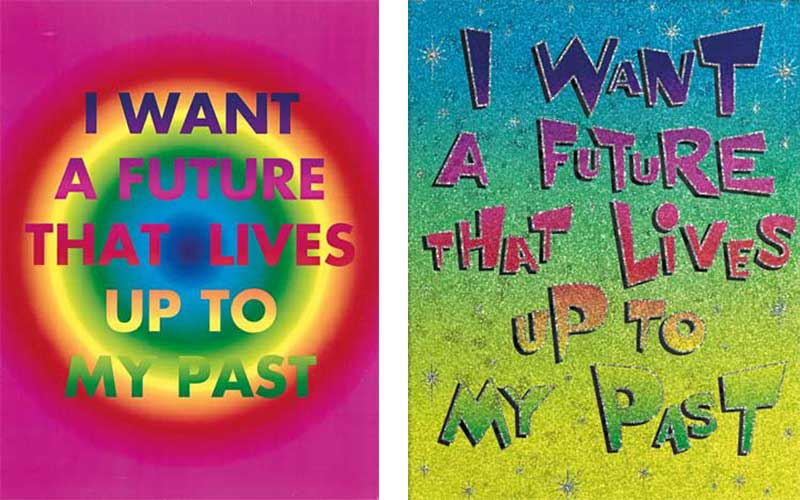 David McDiarmid, I want a future that lives up to my past, 1994, from the Rainbow Aphorisms series, computer‐generated colour laserprint. Collection: National Gallery of Victoria, Melbourne. Purchased 1994. Reproduced with permission of the David McDiarmid estate. © David McDiarmid/Copyright Agency, 2019; David McDiarmid, I want a future that lives up to my past, 1994, from the Ren and Stimpy series, photocopy and colour photocopy on synthetic polymer film on colour reflective paper. Collection: National Gallery of Victoria, Melbourne. Gift from the Estate of David McDiarmid,1998. Reproduced with permission of the David McDiarmid estate © David McDiarmid/Copyright Agency, 2019